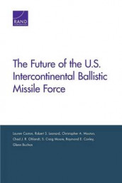 The Future of the U.S. Intercontinental Ballistic Missile Force av Glenn Buchan, Lauren Caston, Raymond E. Conley, Robert S. Leonard, S. Craig Moore, Christopher A. Mouton og Chad J. R. Ohlandt (Heftet)