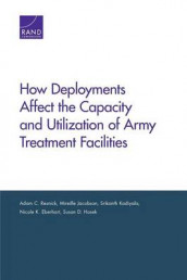 How Deployments Affect the Capacity and Utilization of Army Treatment Facilities av Nicole K. Eberhart, Susan D. Hosek, Mireille Jacobson, Srikanth Kadiyala og Adam C. Resnick (Heftet)