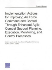 Implementation Actions for Improving Air Force Command and Control Through Enhanced Agile Combat Support Planning, Execution, Monitoring, and Control Processes av John G. Drew, Kristin F. Lynch, Amy L. Maletic, Daniel M. Romano, Robert S. Tripp og Jin Woo Yi (Heftet)