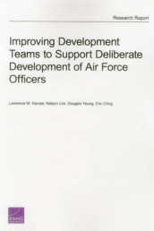 Improving Development Teams to Support Deliberate Development of Air Force Officers av Eric Cring, Lawrence M. Hanser, Nelson Lim og Douglas Yeung (Heftet)