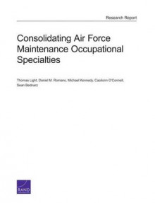 Consolidating Air Force Maintenance Occupational Specialties av Thomas Light, Daniel M Romano, Michael Kennedy, Sean Bednarz og Caolionn O'Connell (Heftet)