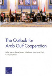 The Outlook for Arab Gulf Cooperation av Daniel Egel, Dalia Dassa Kaye, Jeffrey Martini, Cordaye Ogletree og Becca Wasser (Heftet)