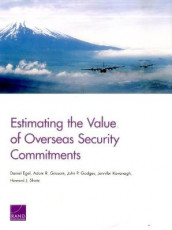 Estimating the Value of Overseas Security Commitments av Daniel Egel, John P. Godges, Adam R. Grissom, Jennifer Kavanagh og Howard J. Shatz (Heftet)