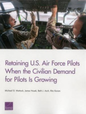 Retaining U.S. Air Force Pilots When the Civilian Demand for Pilots is av Beth J. Asch, James Hosek, Rita Karam og Michael G. Mattock (Heftet)