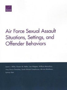 Air Force Sexual Assault Situations, Settings, and Offender Behaviors av Laura L Miller, Kirsten M Keller, Lisa Wagner, William Marcellino, Amy Grace Donohue, Sarah Michal Greathouse, Miriam Matthews og Lynsay Ayer (Heftet)