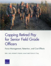 Capping Retired Pay for Senior Field Grade Officers av Beth J Asch, James Hosek, Michael G Mattock og Patricia K Tong (Heftet)