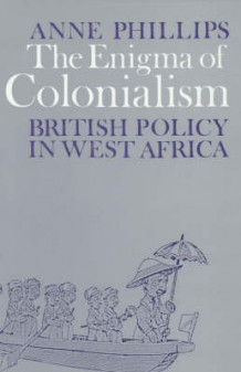 The Enigma of Colonialism - An Interpretation of British Policy in West Africa av Anne Phillips (Heftet)