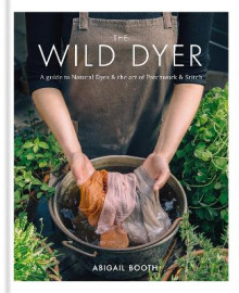 The Wild Dyer: A guide to natural dyes & the art of patchwork & stitch av Abigail Booth (Innbundet)
