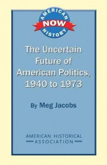 The Uncertain Future of American Politics, 1940 to 1973 av Meg Jacobs (Heftet)