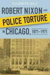 Robert Nixon and Police Torture in Chicago, 1871-1971 av Elizabeth Dale (Innbundet)
