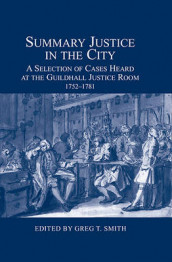 Summary Justice in the City - A Selection of Cases Heard at the Guildhall Justice Room, 1752-1781 av Greg T. Smith (Innbundet)