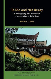 To Die and Not Decay - Autobiography and the Pursuit of Immortality in Early China av Matthew V. Wells (Heftet)