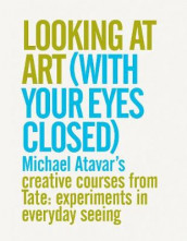 Looking At Art (With Your Eyes Closed) Michael Atavar's Creative Courses From Tate: Experiments In Everyday Seeing av Michael Atavar (Heftet)