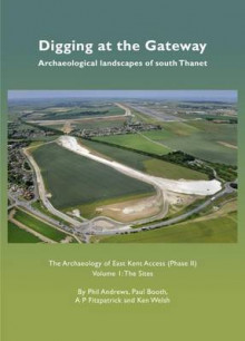 Digging at the Gateway: Archaeological Landscapes of South Thanet: The Sites Volume 1 av Ken Welsh, A. P. Fitzpatrick, Paul Booth og Phil Andrews (Innbundet)