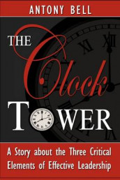 The Clock Tower - A Story about the Three Critical Elements of Effective Leadership av Anthony Bell og Antony I Bell (Heftet)