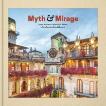 Myth and Mirage - Inland Southern California, Birthplace of the Spanish Colonial Revival av Aaron Betsky (Innbundet)