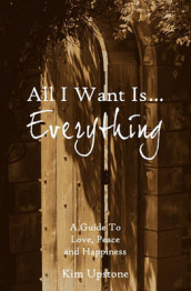 All I Want Is ... Everything a Guide to Love, Peace and Happiness av Kim Ann Upstone (Heftet)