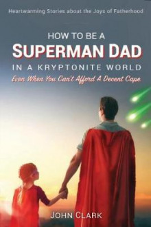 How to Be a Superman Dad in a Kryptonite World av John Clark (Heftet)