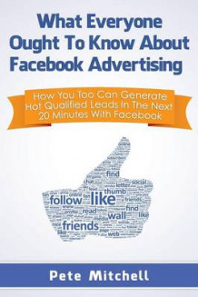 What Everyone Ought to Know about Facebook Advertising av Pete Mitchell (Heftet)