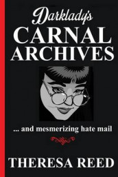 Darklady's Carnal Archives and Mesmerizing Hate Mail av Theresa Reed (Heftet)