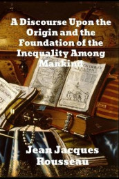 A Discourse Upon The Origin And The Foundation Of The Inequality Among Mankind av Jean Jacques Rousseau (Heftet)