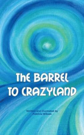The Barrel to Crazyland av Patricia Pasqale Wilson (Innbundet)