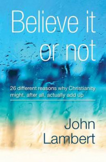 Believe It or Not - 26 Different Reasons Why Christianity Might, After All, Actually Add Up av John Lambert (Heftet)