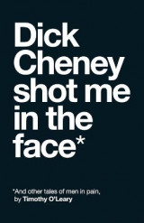 Omslag - Dick Cheney Shot Me in the Face