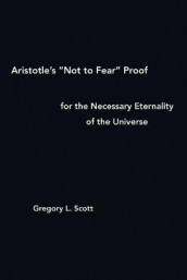 "Aristotle's ""Not to Fear"" Proof for the Necessary Eternality of the Universe av Gregory L Scott (Heftet)"