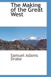 The Making of the Great West av Samuel Adams Drake (Innbundet)