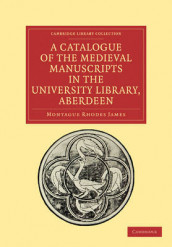A Catalogue of the Medieval Manuscripts in the University Library, Aberdeen av Montague Rhodes James (Heftet)