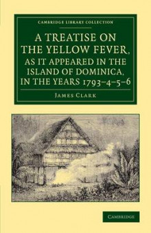 A Treatise on the Yellow Fever, as It Appeared in the Island of Dominica, in the Years 1793-4-5-6 av James Clark (Heftet)