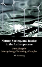 New Directions in Sustainability and Society: Nature, Society, and Justice in the Anthropocene: Unraveling the Money-Energy-Technology Complex av Alf Hornborg (Innbundet)