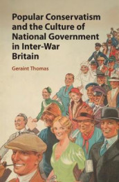 Popular Conservatism and the Culture of National Government in Inter-War Britain av Geraint Thomas (Innbundet)