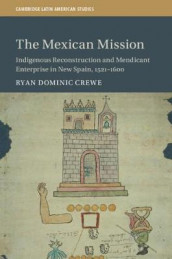 Cambridge Latin American Studies: The Mexican Mission: Indigenous Reconstruction and Mendicant Enterprise in New Spain, 1521-1600 Series Number 114 av Ryan Dominic Crewe (Innbundet)