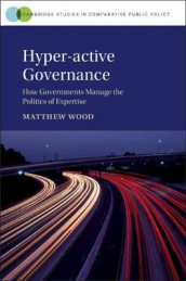 Cambridge Studies in Comparative Public Policy: Hyper-active Governance: How Governments Manage the Politics of Expertise av Matthew Wood (Innbundet)