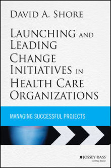 Launching and Leading Change Initiatives in Health Care Organizations av David A. Shore (Innbundet)