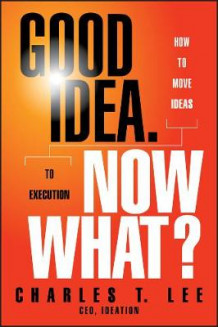 Good Idea, Now What? av Charles T. Lee (Innbundet)