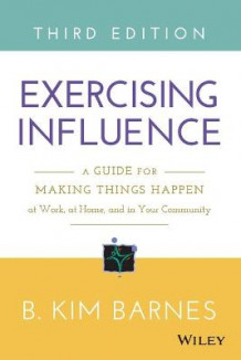 Exercising Influence: A Guide for Making Things Happen at Work, at Home, and in Your Community av B. Kim Barnes (Heftet)