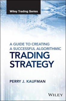 A Guide to Creating a Successful Algorithmic Trading Strategy av Perry J. Kaufman (Innbundet)