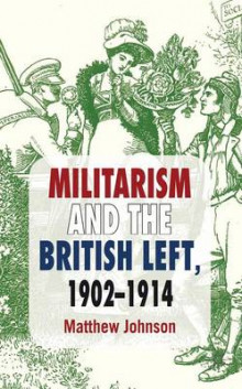Militarism and the British Left, 1902-1914 av Matthew Johnson (Innbundet)