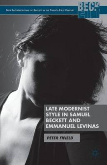 Late Modernist Style in Samuel Beckett and Emmanuel Levinas av Peter Fifield (Innbundet)