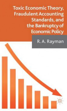 Toxic Economic Theory, Fraudulent Accounting Standards, and the Bankruptcy of Economic Policy av Robert Rayman (Innbundet)