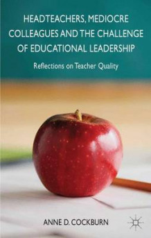 Headteachers, Mediocre Colleagues and the Challenges of Educational Leadership av Anne D. Cockburn (Innbundet)