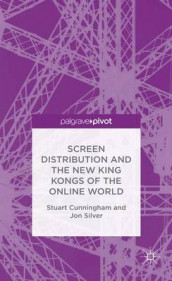 Screen Distribution and the New King Kongs of the Online World av Stuart Cunningham og Jon Silver (Innbundet)