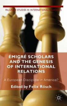 Emigre Scholars and the Genesis of International Relations av Felix Rosch (Innbundet)