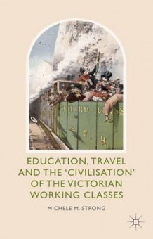 Education, Travel and the 'Civilisation' of the Victorian Working Classes av Michele M. Strong (Innbundet)
