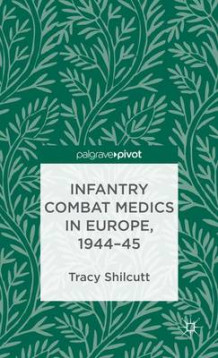 Infantry Combat Medics in Europe, 1944-45 av Tracy Shilcutt (Innbundet)