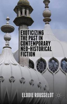 Exoticizing the Past in Contemporary Neo-Historical Fiction (Innbundet)