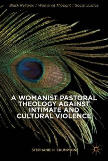 A Womanist Pastoral Theology Against Intimate and Cultural Violence av Stephanie M. Crumpton (Innbundet)